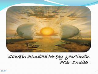 Güneşin altındaki her şey  yönetimdir.                                         Peter  Drucker