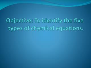 Objective: To identify the five types of  chemical equations.