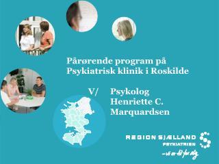 P�r�rende program p� Psykiatrisk klinik i Roskilde V/ Psykolog  Henriette C.  Marquardsen