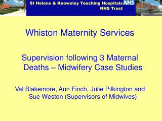Whiston Maternity Services  Supervision following 3 Maternal Deaths   Midwifery Case Studies  Val Blakemore, Ann Finch,