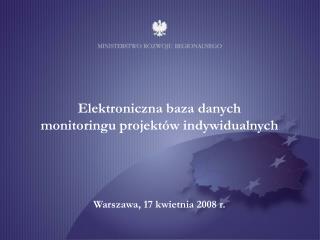 Elektroniczna baza danych  monitoringu projektów indywidualnych Warszawa, 17 kwietnia 2008 r.
