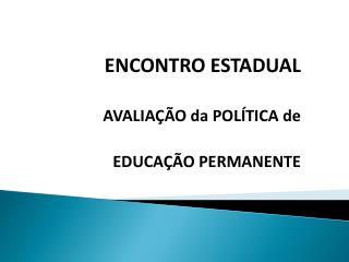 ENCONTRO ESTADUAL AVALIAÇÃO da POLÍTICA de EDUCAÇÃO PERMANENTE