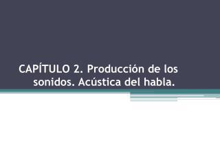 CAP�TULO 2. Producci�n de los sonidos. Ac�stica del habla.