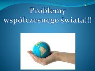 Problemy współczesnego świata!!!