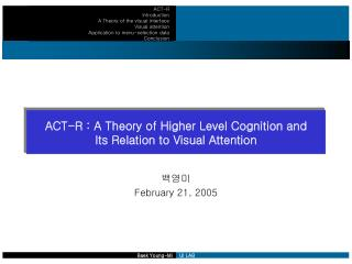 ACT-R : A Theory of Higher Level Cognition and  Its Relation to Visual Attention
