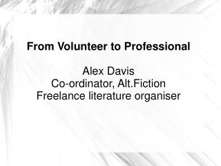 From Volunteer to Professional Alex Davis Co-ordinator, Alt.Fiction Freelance literature organiser