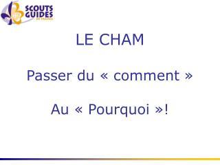 LE CHAM Passer du «comment» Au «Pourquoi»!