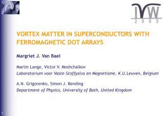 VORTEX MATTER IN SUPERCONDUCTORS WITH FERROMAGNETIC DOT ARRAYS Margriet J. Van Bael