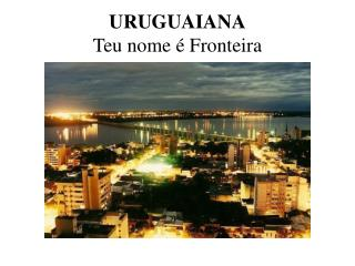 URUGUAIANA Teu nome  é  Fronteira