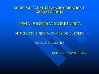 SOCIEDAD ECUATORIANA DE GERIATRIA Y GERONTOLOGIA  TEMA: BIOETICA Y GERIATRIA  DR PATRICIO BUENDIA GOMEZ DE LA TORRE  MED