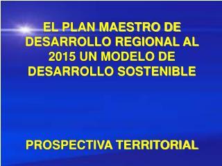 EL PLAN MAESTRO DE DESARROLLO REGIONAL AL 2015 UN MODELO DE DESARROLLO SOSTENIBLE