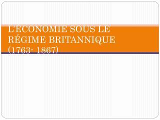 L'ÉCONOMIE SOUS LE RÉGIME BRITANNIQUE (1763- 1867)