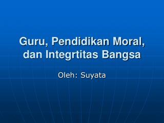 Guru, Pendidikan Moral, dan Integrtitas Bangsa