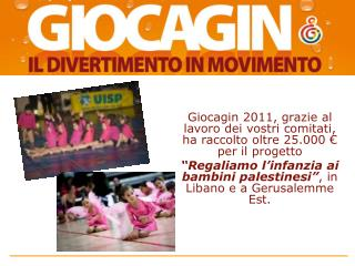 Giocagin 2011, grazie al lavoro dei vostri comitati, ha raccolto oltre 25.000 � per il progetto