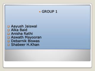 GROUP 1  Aayush Jaiswal Alka Baid Anisha Rathi Aswath Mayooran Debarnik Biswas Shabeer H.Khan