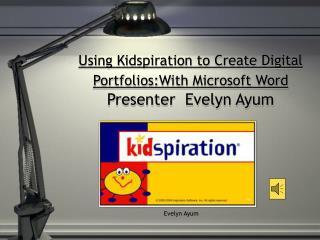 Using Kidspiration to Create Digital Portfolios:With Microsoft Word Presenter  Evelyn Ayum