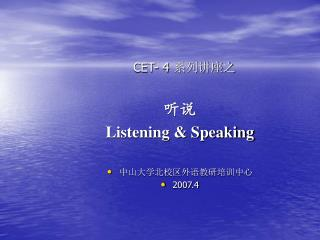 CET- 4  系列讲座之 听说  Listening & Speaking 中山大学北校区外语教研培训中心  2007.4