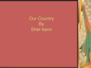 Our Country By Sher bano