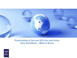 Practicalities of the new 2012 Act and forms Gary Donaldson – Millar & Bryce