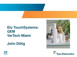 Elo TouchSystems: GEM  VarTech Miami   John Dittig