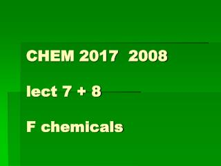 CHEM 2017  2008 lect 7 + 8 F chemicals