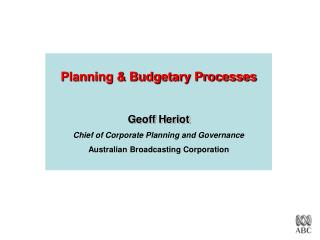 Planning  Budgetary Processes   Geoff Heriot Chief of Corporate Planning and Governance Australian Broadcasting Corporat