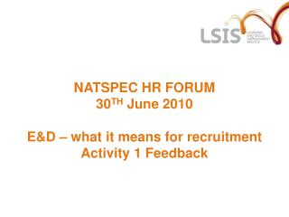 NATSPEC HR FORUM 30 TH  June 2010 E&D – what it means for recruitment Activity 1 Feedback