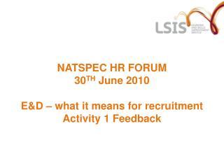 NATSPEC HR FORUM 30 TH  June 2010 E&D – what it means for recruitment Activity 1 Feedback