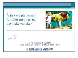Ta Tak kursserie, 4. mai 2011  Mette Grytten, prosjektleder for BIRUS 2009 – 2012
