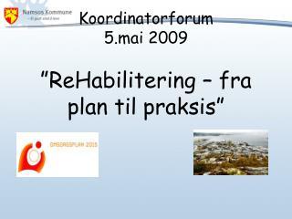 "Koordinatorforum 5.mai 2009 ""ReHabilitering – fra plan til praksis"""