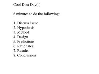Cool Data Day(s) 6 minutes to do the following: 1. Discuss Issue 2. Hypothesis 3. Method 4. Design