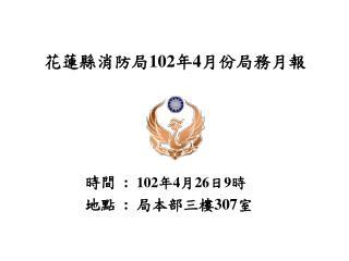 花蓮縣消防局 102 年 4 月份局務月報