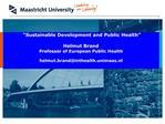 Sustainable Development and Public Health   Helmut Brand Professor of European Public Health  helmut.brandinthealth.uni