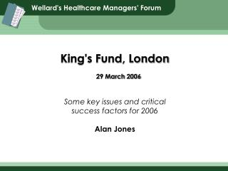 King's Fund, London 29 March 2006 Some key issues and critical success factors for 2006 Alan Jones