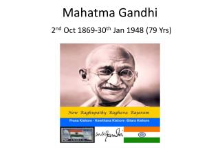 Mahatma Gandhi  2 nd  Oct 1869-30 th  Jan 1948 (79 Yrs)