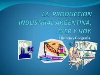 LA  PRODUCCIÓN INDUSTRIAL ARGENTINA, AYER Y  HOY.