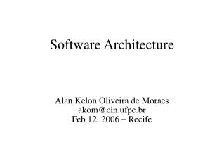 Software Architecture Alan Kelon Oliveira de Moraes akom@cin.ufpe.br Feb 12, 2006 – Recife