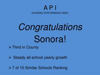 A P I ACADEMIC PERFORMANCE INDEX  Congratulations Sonora! Third in County