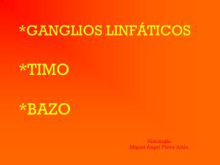 *GANGLIOS LINFÁTICOS *TIMO *BAZO