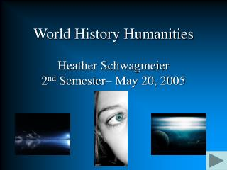 World History Humanities Heather Schwagmeier 2 nd  Semester– May 20, 2005