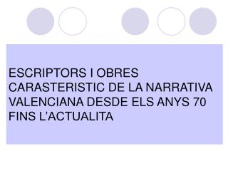 ESCRIPTORS I OBRES CARASTERISTIC DE LA NARRATIVA VALENCIANA DESDE ELS ANYS 70 FINS L'ACTUALITA