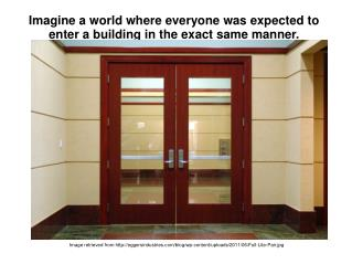 Imagine a world where everyone was expected to enter a building in the exact same manner.