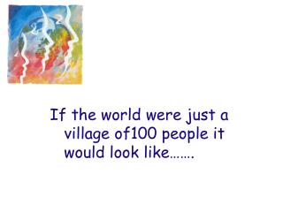 If the world were just a village of100 people it would look like…….