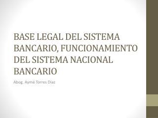 BASE LEGAL DEL SISTEMA BANCARIO, FUNCIONAMIENTO DEL SISTEMA  NACIONAL BANCARIO