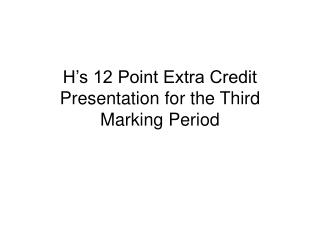 H's 12 Point Extra Credit Presentation for the Third Marking Period