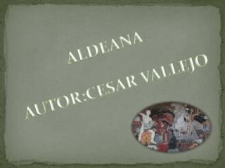 ALDEANA AUTOR:CESAR VALLEJO