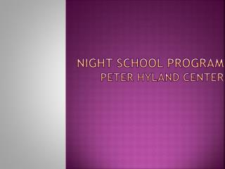 NIGHT SCHOOL Program Peter Hyland Center