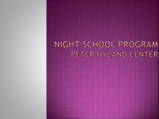 NIGHT SCHOOL Program Peter Hyland Center
