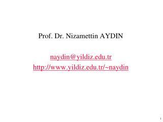 Prof. Dr. Nizamettin AYDIN naydin@ yildiz .tr  www . yildiz .tr/~naydin