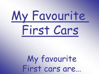 My Favourite  First Cars